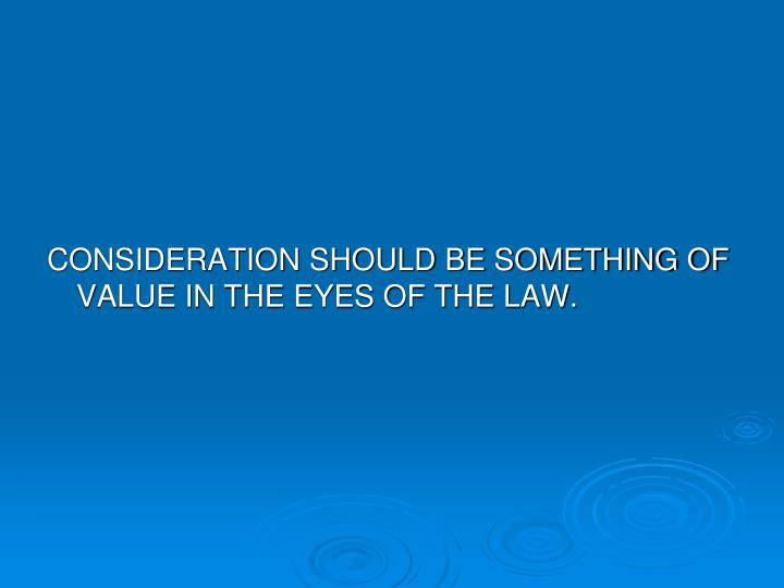 CONSIDERATION SHOULD BE SOMETHING OF VALUE IN THE EYES OF THE LAW.