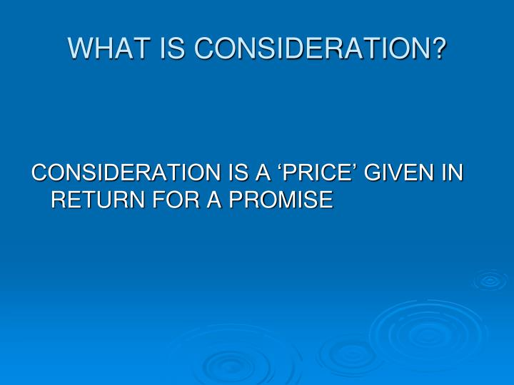 WHAT IS CONSIDERATION?
