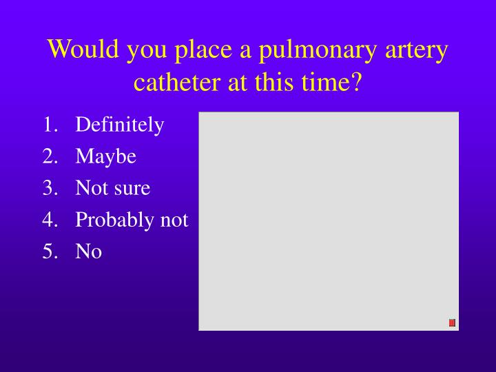Would you place a pulmonary artery catheter at this time?