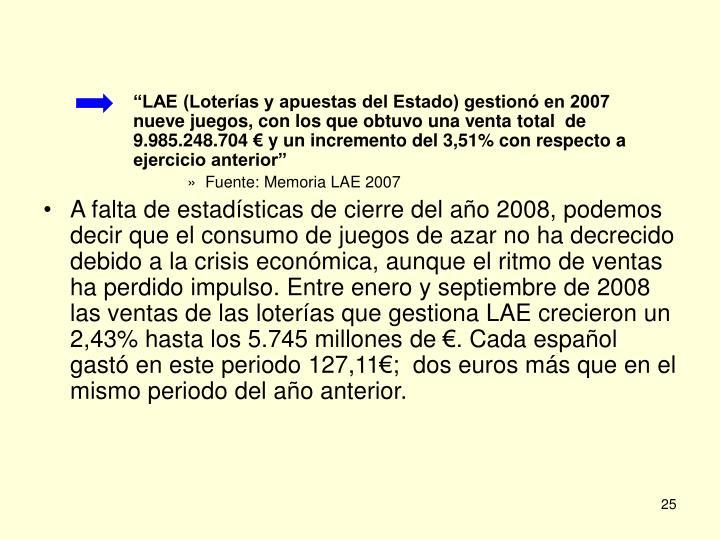 """""""LAE (Loterías y apuestas del Estado) gestionó en 2007     nueve juegos, con los que obtuvo una venta total  de 9.985.248.704 € y un incremento del 3,51% con respecto a ejercicio anterior"""""""
