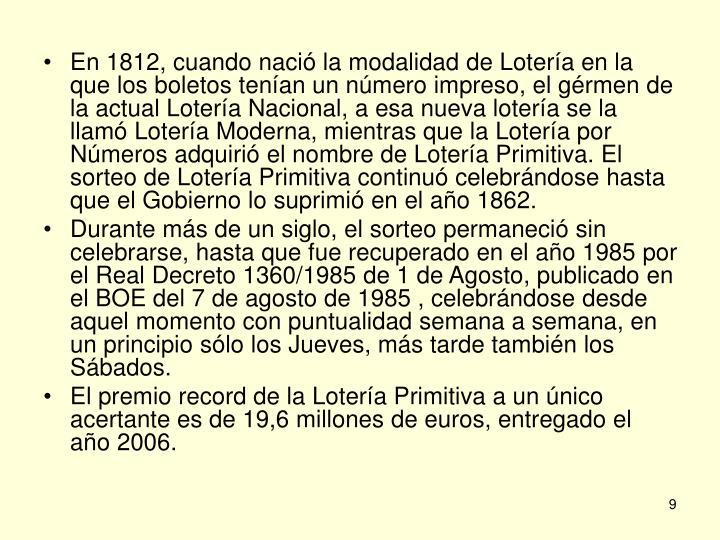 En 1812, cuando nació la modalidad de Lotería en la que los boletos tenían un número impreso, el gérmen de la actual Lotería Nacional, a esa nueva lotería se la llamó Lotería Moderna, mientras que la Lotería por Números adquirió el nombre de Lotería Primitiva. El sorteo de Lotería Primitiva continuó celebrándose hasta que el Gobierno lo suprimió en el año 1862.