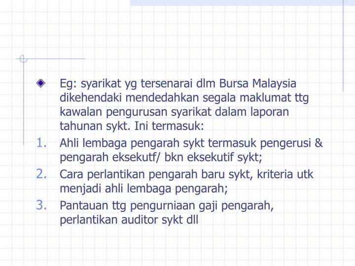 Eg: syarikat yg tersenarai dlm Bursa Malaysia dikehendaki mendedahkan segala maklumat ttg kawalan pengurusan syarikat dalam laporan tahunan sykt. Ini termasuk: