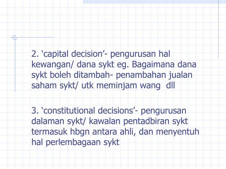 2. 'capital decision'- pengurusan hal kewangan/ dana sykt eg. Bagaimana dana sykt boleh ditambah- penambahan jualan saham sykt/ utk meminjam wang  dll