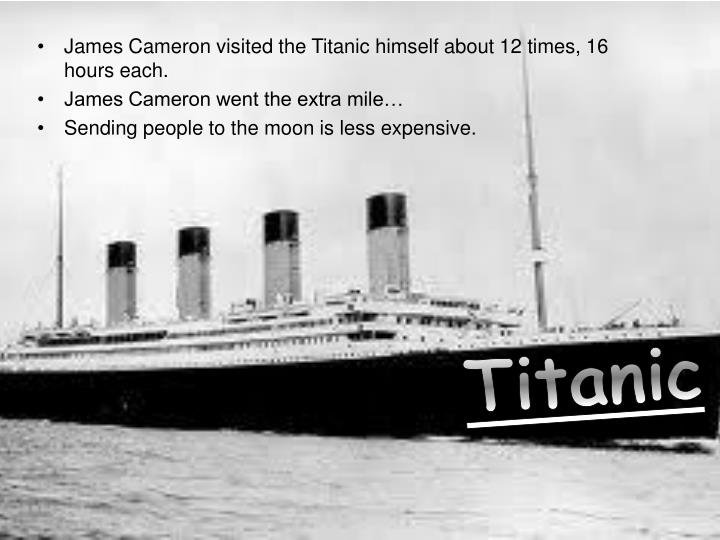 James Cameron visited the Titanic himself about 12 times, 16 hours each.