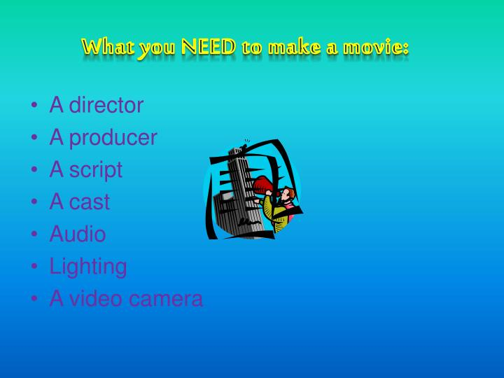 What you NEED to make a movie: