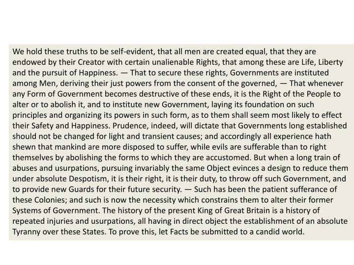 We hold these truths to be self-evident, that all men are created equal, that they are endowed by their Creator with certain unalienable Rights, that among these are Life, Liberty and the pursuit of Happiness. — That to secure these rights, Governments are instituted among Men, deriving their just powers from the consent of the governed, — That whenever any Form of Government becomes destructive of these ends, it is the Right of the People to alter or to abolish it, and to institute new Government, laying its foundation on such principles and organizing its powers in such form, as to them shall seem most likely to effect their Safety and Happiness. Prudence, indeed, will dictate that Governments long established should not be changed for light and transient causes; and accordingly all experience hath shewn that mankind are more disposed to suffer, while evils are sufferable than to right themselves by abolishing the forms to which they are accustomed. But when a long train of abuses and usurpations, pursuing invariably the same Object evinces a design to reduce them under absolute Despotism, it is their right, it is their duty, to throw off such Government, and to provide new Guards for their future security. — Such has been the patient sufferance of these Colonies; and such is now the necessity which constrains them to alter their former Systems of Government. The history of the present King of Great Britain is a history of repeated injuries and usurpations, all having in direct object the establishment of an absolute Tyranny over these States. To prove this, let Facts be submitted to a candid world.