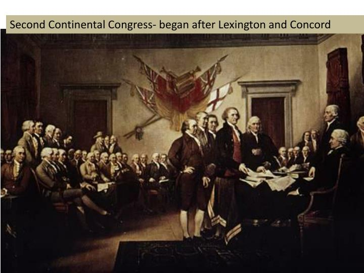 Second Continental Congress- began after Lexington and Concord