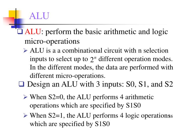 ALU is a a combinational circuit with n selection inputs to select up to      different operation modes. In the different modes, the data are performed with different micro-operations.