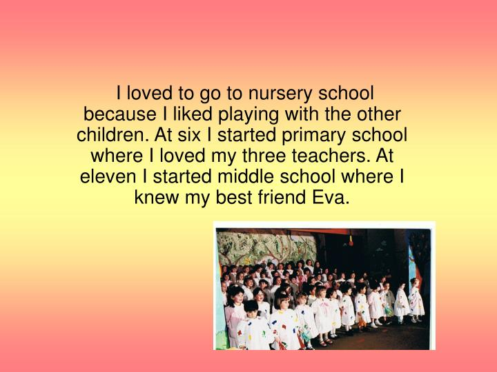 I loved to go to nursery school because I liked playing with the other children. At six I started primary school where I loved my three teachers. At eleven I started middle school where I knew my best friend Eva.