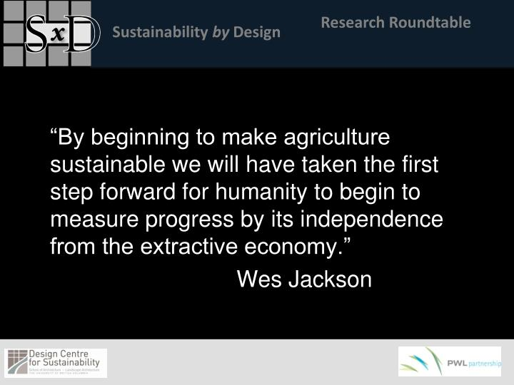 """""""By beginning to make agriculture sustainable we will have taken the first step forward for humanity to begin to measure progress by its independence from the extractive economy."""""""