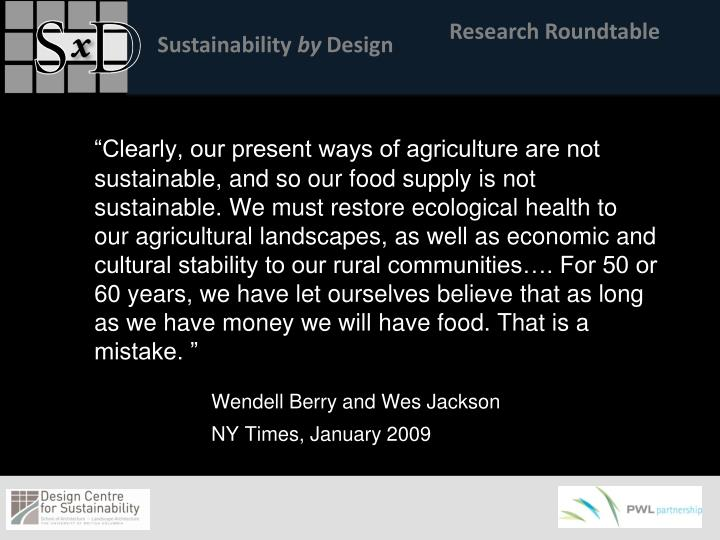 """""""Clearly, our present ways of agriculture are not sustainable, and so our food supply is not sustainable. We must restore ecological health to our agricultural landscapes, as well as economic and cultural stability to our rural communities…. For 50 or 60 years, we have let ourselves believe that as long as we have money we will have food. That is a mistake. """""""