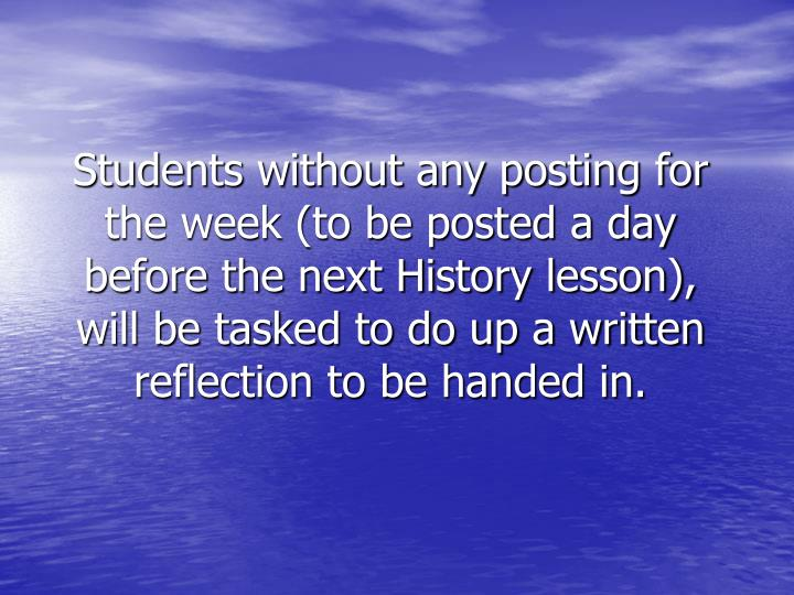 Students without any posting for the week (to be posted a day before the next History lesson), will be tasked to do up a written reflection to be handed in.