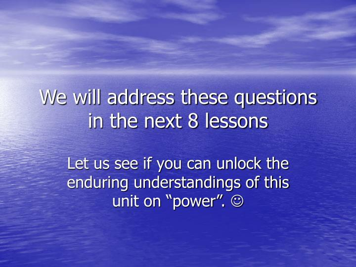 We will address these questions in the next 8 lessons
