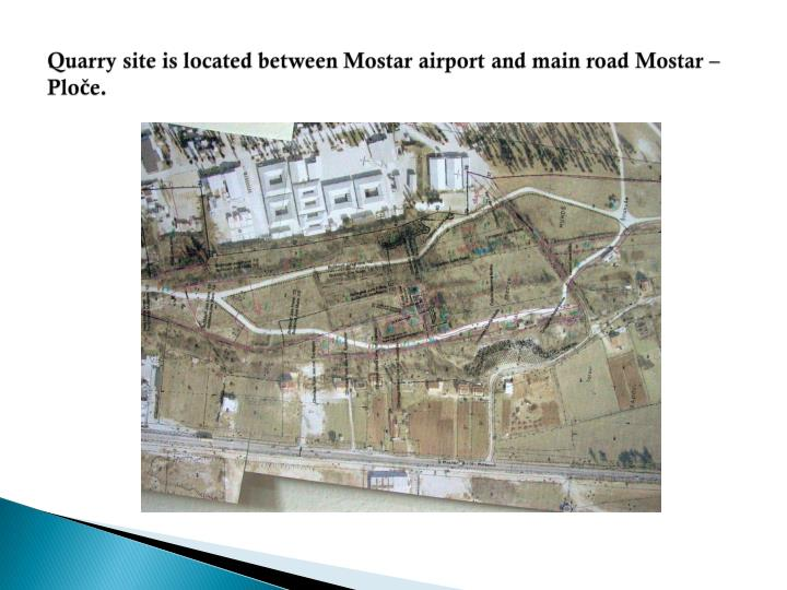Quarry site is located between mostar airport and main road mostar plo e