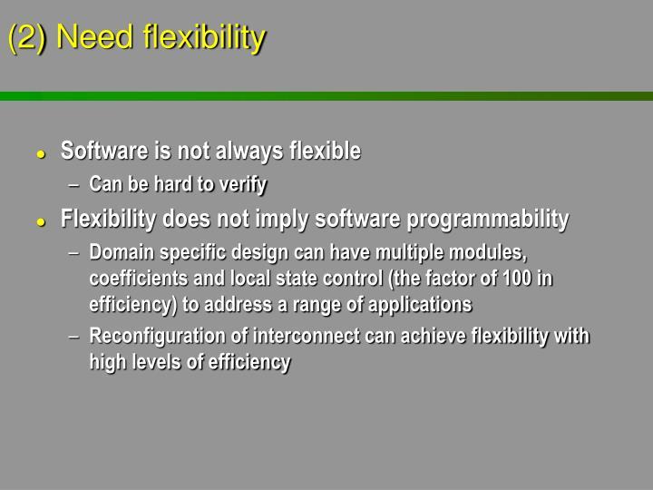 (2) Need flexibility