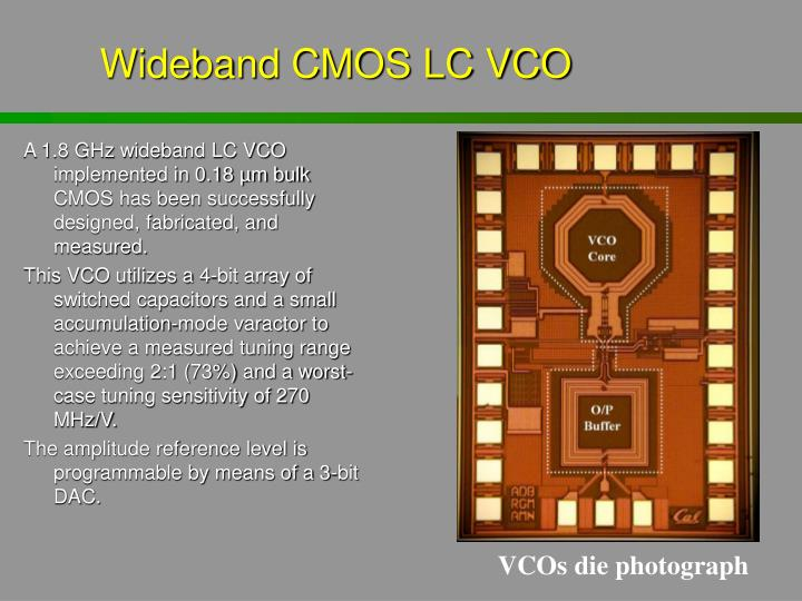 A 1.8 GHz wideband LC VCO implemented in 0.18 µm bulk CMOS has been successfully designed, fabricated, and measured.