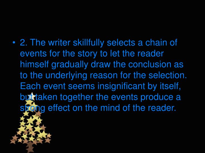 2. The writer skillfully selects a chain of events for the story to let the reader himself gradually draw the conclusion as to the underlying reason for the selection. Each event seems insignificant by itself, but taken together the events produce a strong effect on the mind of the reader.