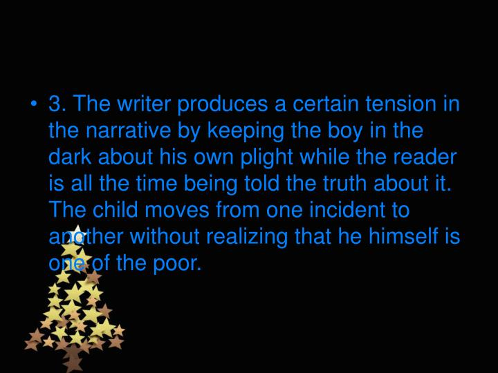 3. The writer produces a certain tension in the narrative by keeping the boy in the dark about his own plight while the reader is all the time being told the truth about it. The child moves from one incident to another without realizing that he himself is one of the poor.