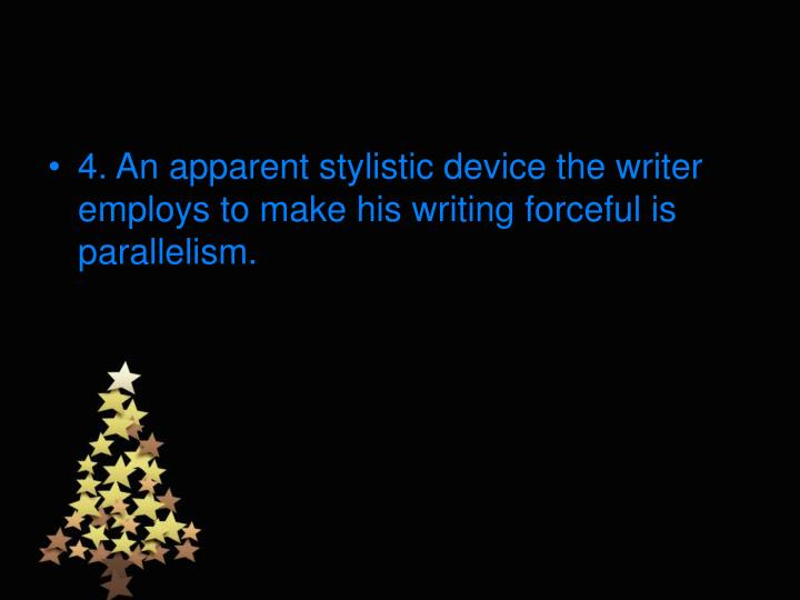 4. An apparent stylistic device the writer employs to make his writing forceful is parallelism.