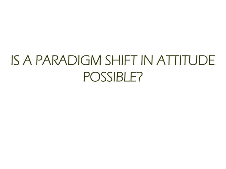 IS A PARADIGM SHIFT IN ATTITUDE POSSIBLE?