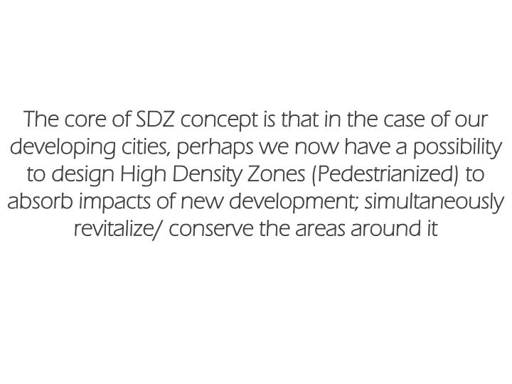 The core of SDZ concept is that in the case of our developing cities, perhaps we now have a possibility to design High Density Zones (Pedestrianized) to absorb impacts of new development; simultaneously revitalize/ conserve the areas around it