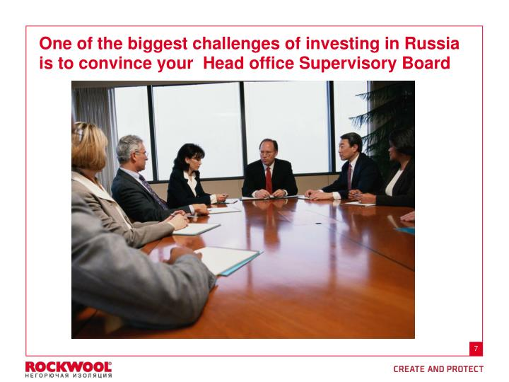 One of the biggest challenges of investing in Russia is to convince your  Head office Supervisory Board