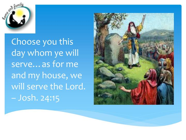 Choose you this day whom ye will serve…as for me and my house, we will serve the Lord. – Josh. 2...