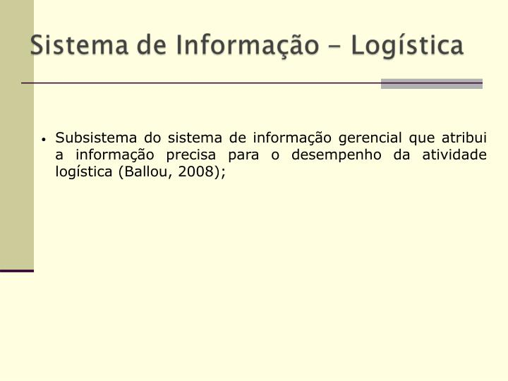 Subsistema do sistema de informação gerencial que atribui a informação precisa para o desempenho da atividade logística (Ballou, 2008);
