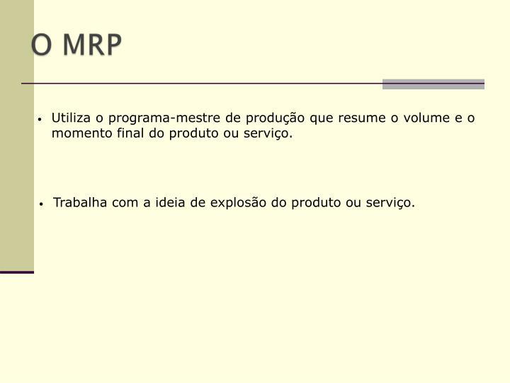 Utiliza o programa-mestre de produção que resume o volume e o momento final do produto ou serviço.