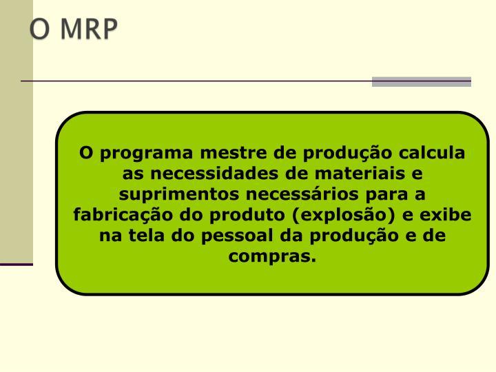 O programa mestre de produção calcula as necessidades de materiais e suprimentos necessários para a fabricação do produto (explosão) e exibe na tela do pessoal da produção e de compras.