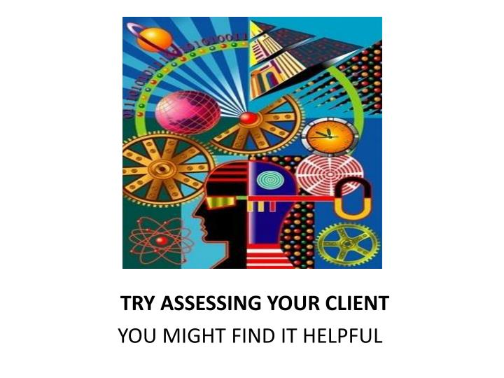 TRY ASSESSING YOUR CLIENT