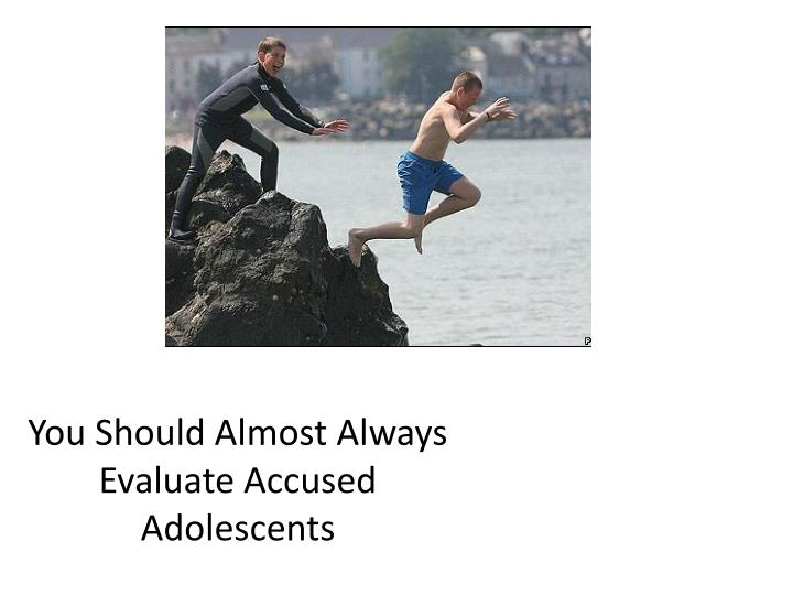 You Should Almost Always Evaluate Accused Adolescents