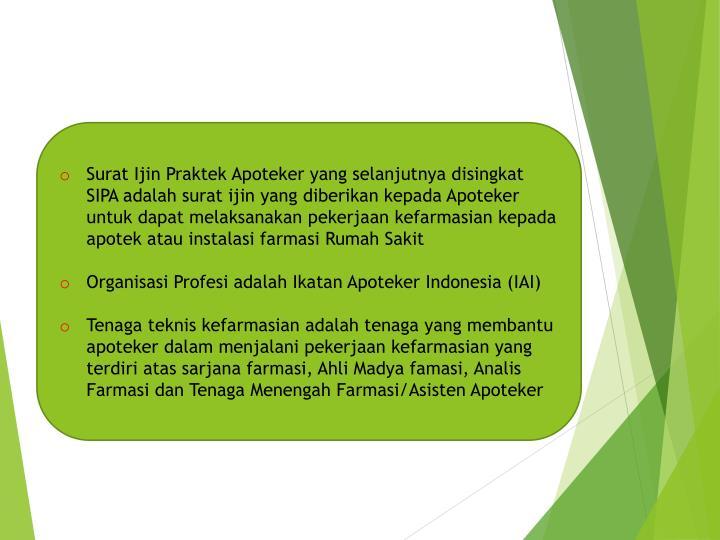 Surat Ijin Praktek Apoteker yang selanjutnya disingkat SIPA adalah surat ijin yang diberikan kepada Apoteker untuk dapat melaksanakan pekerjaan kefarmasian kepada apotek atau instalasi farmasi Rumah Sakit