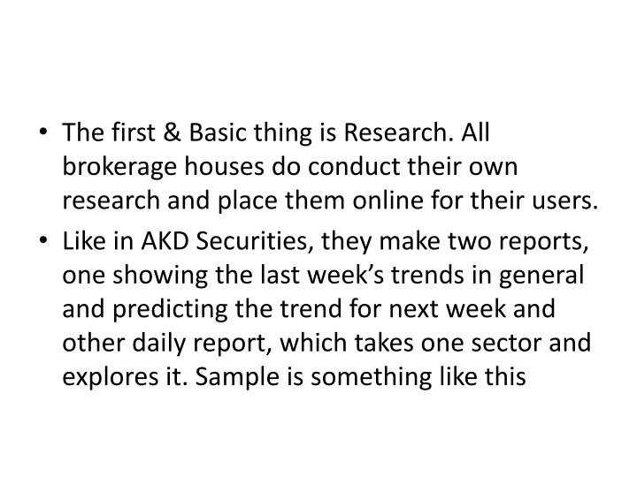 The first & Basic thing is Research. All brokerage houses do conduct their own research and place them online for their users.