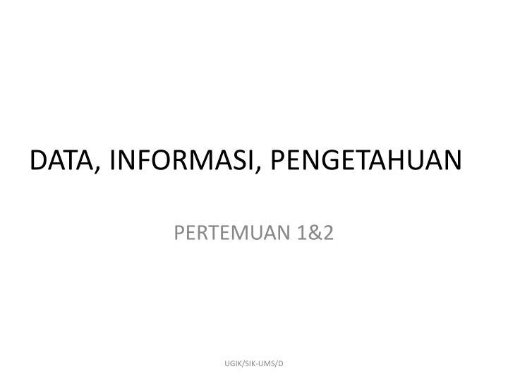 DATA, INFORMASI, PENGETAHUAN