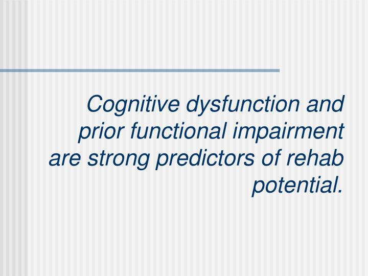 Cognitive dysfunction and prior functional impairment are strong predictors of rehab potential.