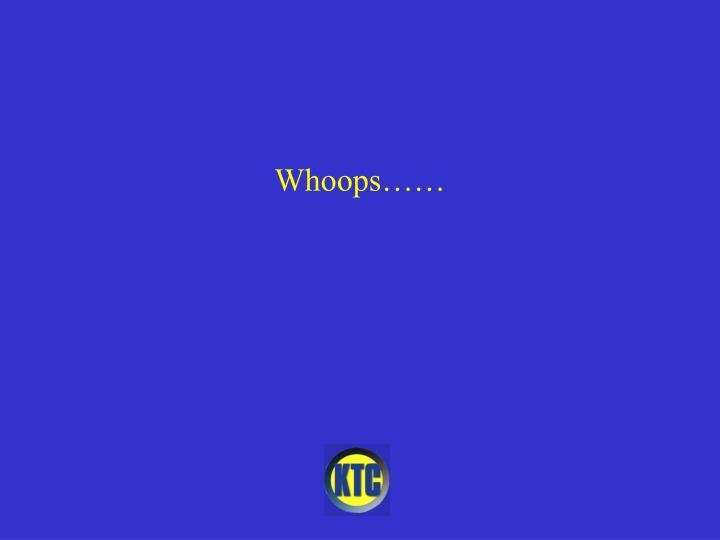 Whoops……