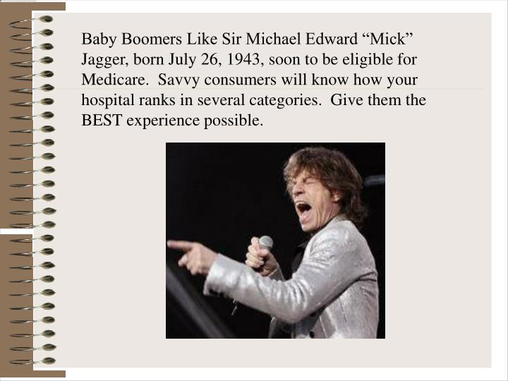 "Baby Boomers Like Sir Michael Edward ""Mick"" Jagger, born July 26, 1943, soon to be eligible for Medicare.  Savvy consumers will know how your hospital ranks in several categories.  Give them the BEST experience possible."