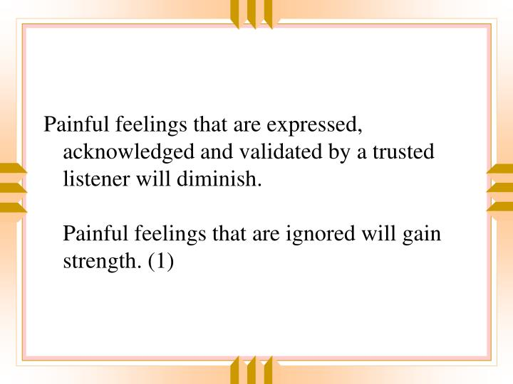 Painful feelings that are expressed, acknowledged and validated by a trusted listener will diminish.