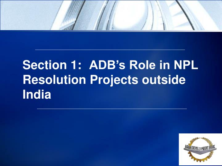 Section 1:ADB's Role in NPL Resolution Projects outside     India