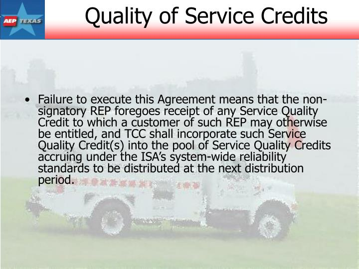Failure to execute this Agreement means that the non-signatory REP foregoes receipt of any Service Quality Credit to which a customer of such REP may otherwise be entitled, and TCC shall incorporate such Service Quality Credit(s) into the pool of Service Quality Credits accruing under the ISA's system-wide reliability standards to be distributed at the next distribution period.