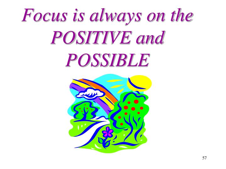 Focus is always on the POSITIVE and POSSIBLE