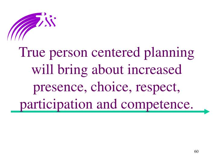 True person centered planning will bring about increased presence, choice, respect, participation and competence.