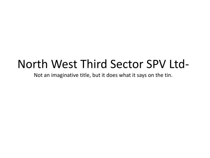 North west third sector spv ltd not an imaginative title but it does what it says on the tin