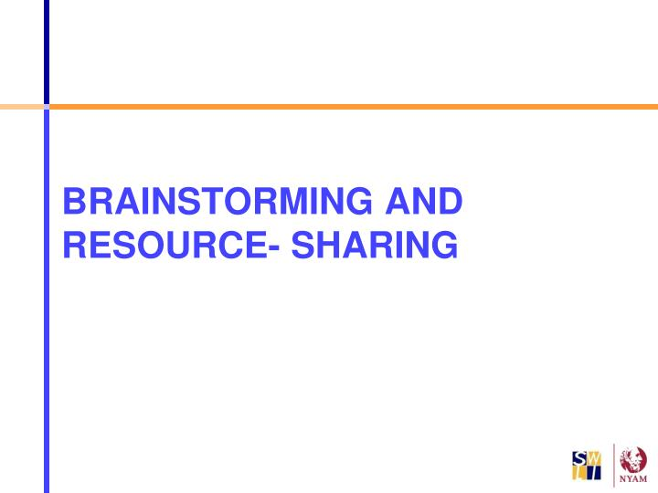 BRAINSTORMING AND RESOURCE- SHARING