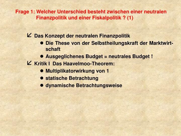 Frage 1: Welcher Unterschied besteht zwischen einer neutralen Finanzpolitik und einer Fiskalpolitik ? (1)