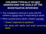 children typically do not understand the goals of the investigative interview