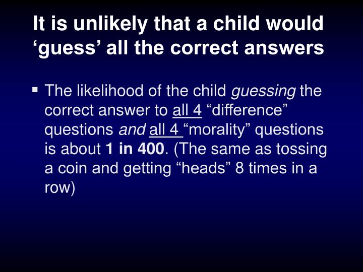 It is unlikely that a child would 'guess' all the correct answers