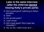 later in the same interview after the child has denied kissing kelly s private parts