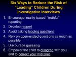 six ways to reduce the risk of leading children during investigative interviews